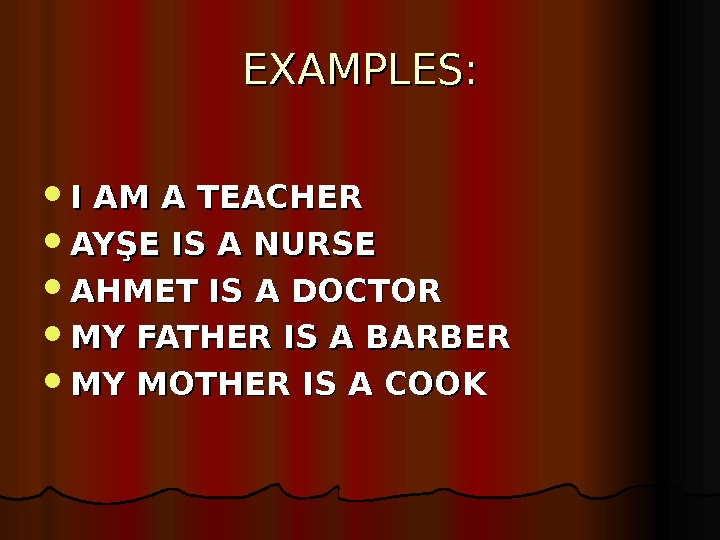 EXAMPLES:  I AM A TEACHER AYŞE IS A NURSE AHMET IS A DOCTOR