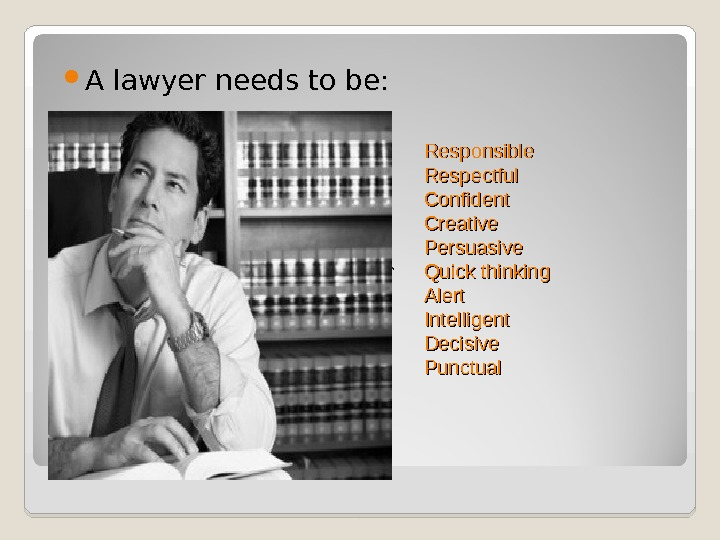 A lawyer needs to be: Responsible Respectful Confident Creative Persuasive Quick thinking Alert Intelligent Decisive Punctual
