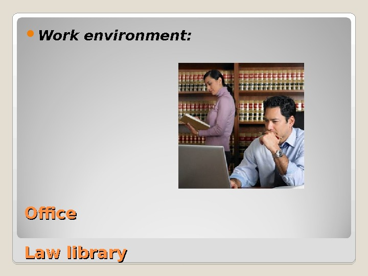 Office Law library Courtroom Work environment: