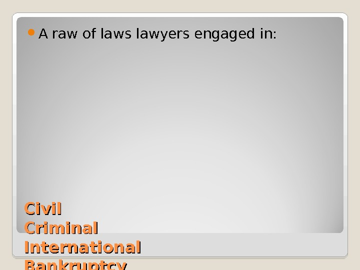 Civil Criminal International Bankruptcy Probate Environmental A raw of laws lawyers engaged in: