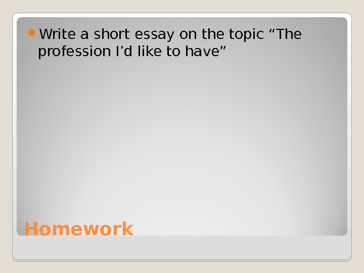 "Homework Write a short essay on the topic ""The profession I'd like to have"""