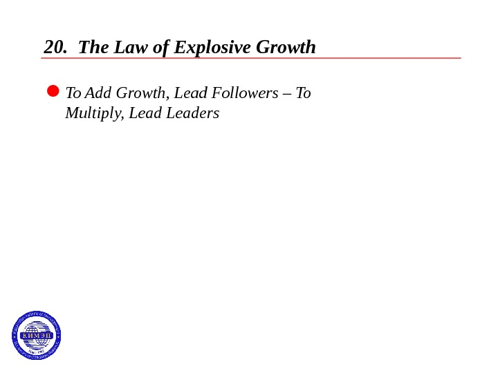20.  The Law of Explosive Growth  To Add Growth, Lead Followers – To Multiply,