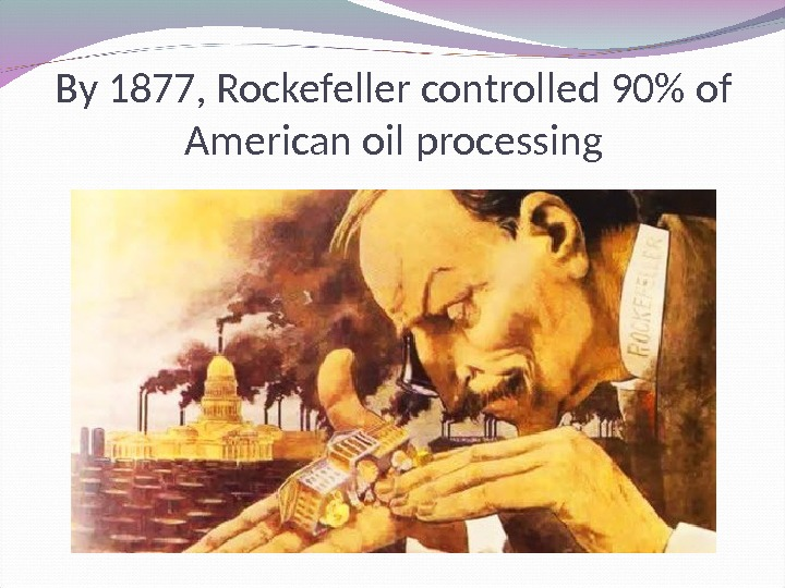 By 1877, Rockefeller controlled 90 of American oil processing