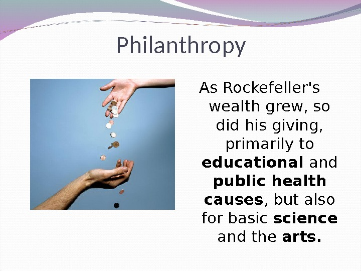 Philanthropy As Rockefeller's  wealth grew, so did his giving,  primarily to educational and public