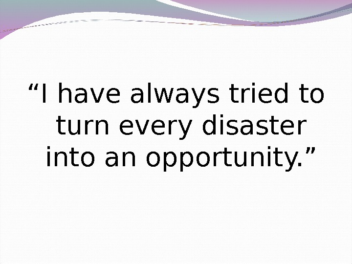 """ I have always tried to turn every disaster into an opportunity. """