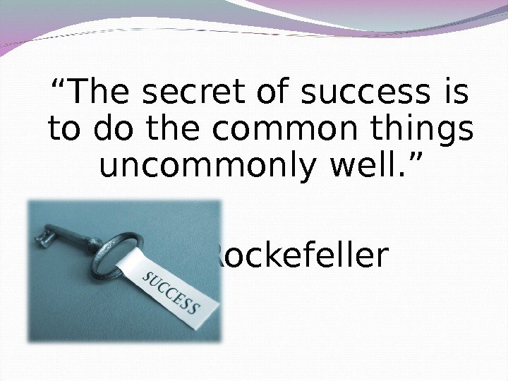 """ The secret of success is to do the common things uncommonly well. "" J."