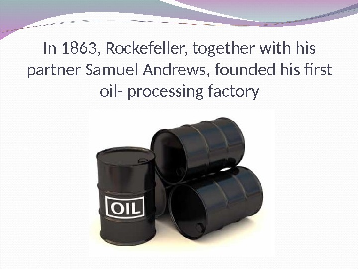In 1863, Rockefeller, together with his partner Samuel Andrews, founded his first oil- processing factory