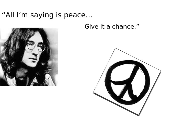 """ All I'm saying is peace… Give it a chance. """