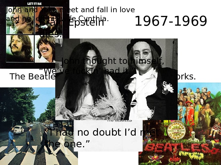 1967 -1969 The Beatles write some of their best works. John and Yoko meet