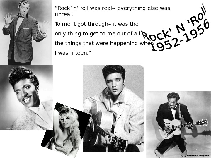""" Rock' n' roll was real-- everything else was unreal. To me it got"