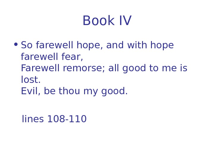 Book I V • So farewell hope, and with hope farewell fear, Farewell remorse;