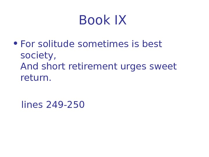Book IX  • For solitude sometimes is best society, And short retirement urges
