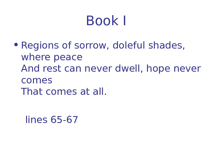 Book I  • Regions of sorrow, doleful shades,  where peace And rest