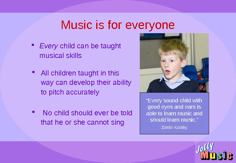 Music is for everyone Every child can be taught musical skills All children taught in this