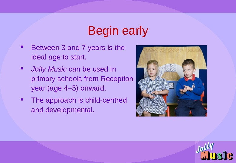 Begin early Between 3 and 7 years is the ideal age to start.  Jolly Music
