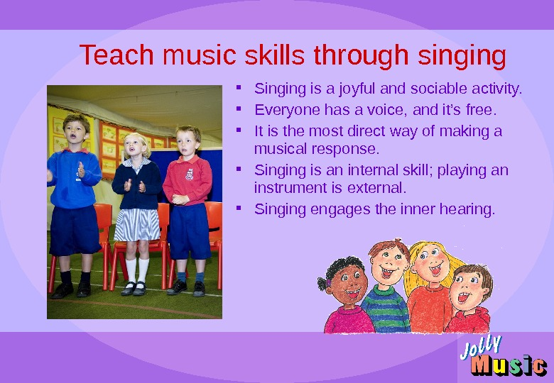 Teach music skills through singing Singing is a joyful and sociable activity.  Everyone has a