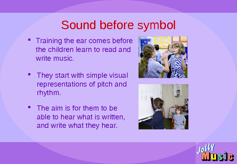 Sound before symbol Training the ear comes before the children learn to read and write music.