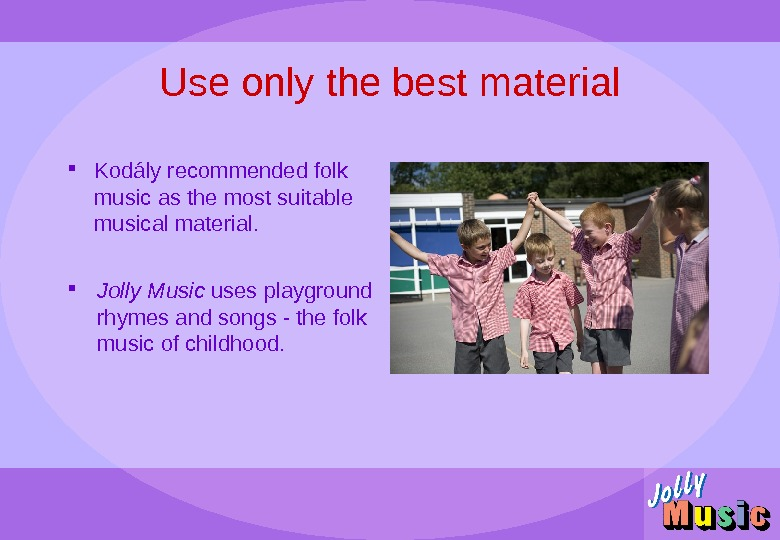 Use only the best material Kod ály recommended folk music as the most suitable musical material.