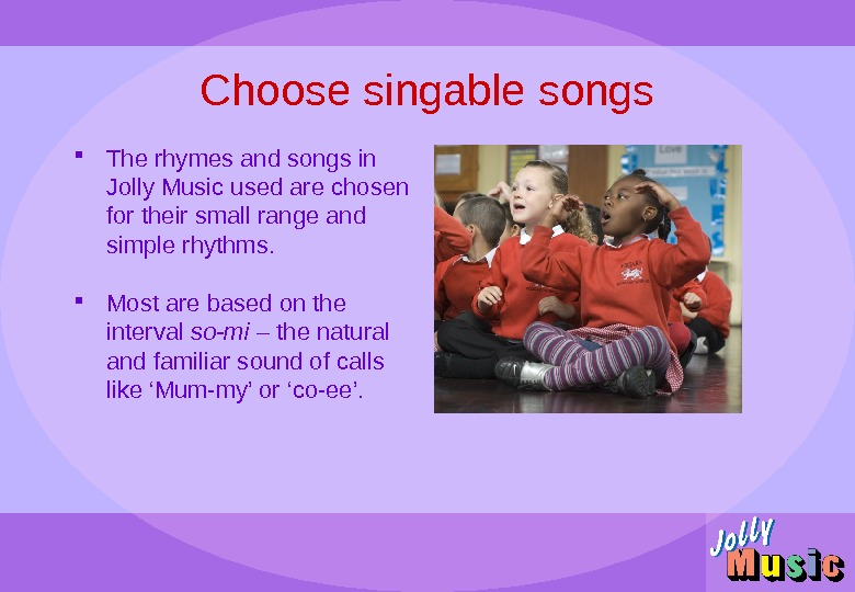 Choose singable songs The rhymes and songs in Jolly Music used are chosen for their small