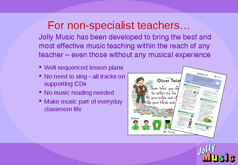 For non-specialist teachers… Well sequenced lesson plans No need to sing - all tracks on supporting