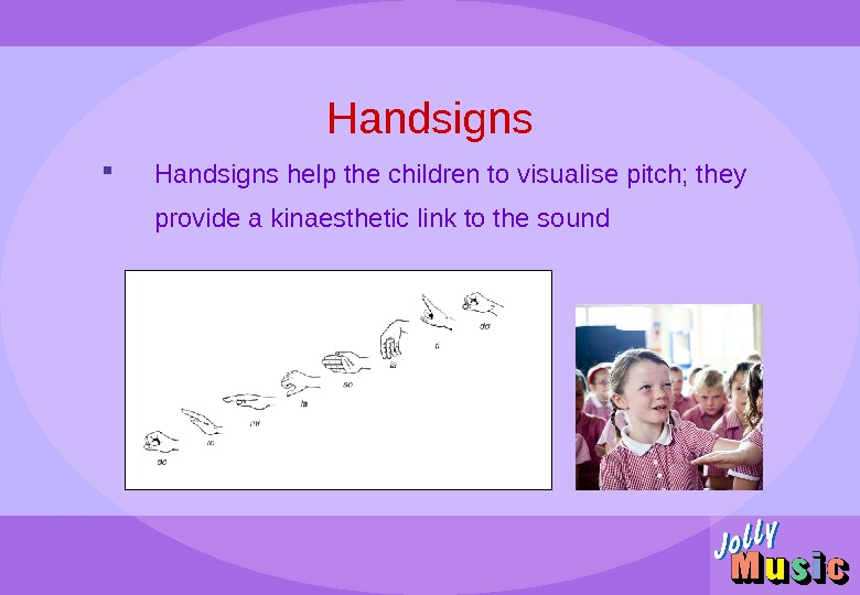 Handsigns help the children to visualise pitch; they provide a kinaesthetic link to the sound