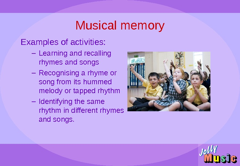 Musical memory Examples of activities: – Learning and recalling rhymes and songs – Recognising a rhyme