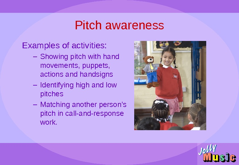 Pitch awareness Examples of activities: – Showing pitch with hand movements, puppets,  actions and handsigns