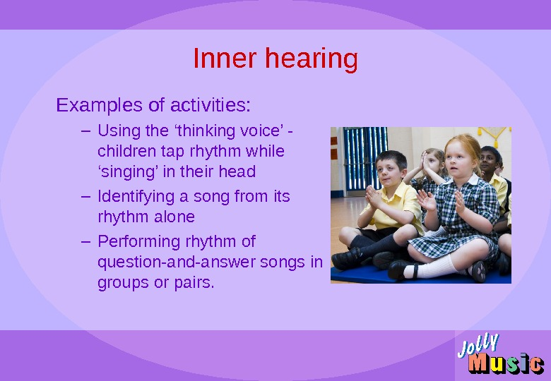 Inner hearing Examples of activities: – Using the 'thinking voice' - children tap rhythm while 'singing'