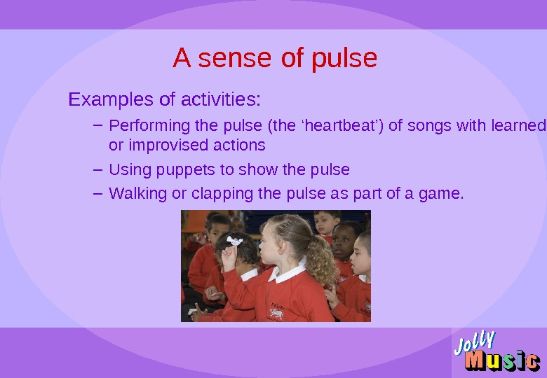 A sense of pulse Examples of activities: – Performing the pulse (the 'heartbeat') of songs with
