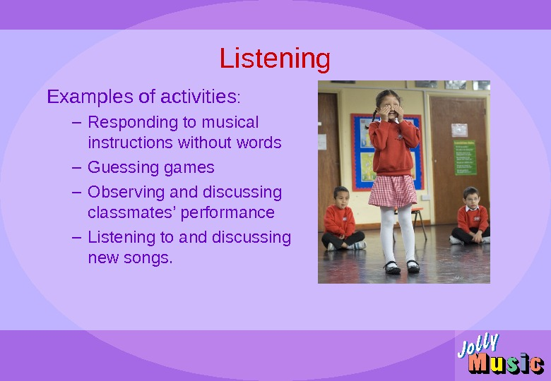 Listening Examples of activities : – Responding to musical instructions without words – Guessing games –