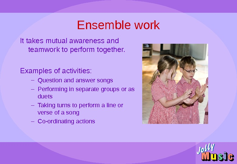 Ensemble work It takes mutual awareness and teamwork to perform together.  Examples of activities: –