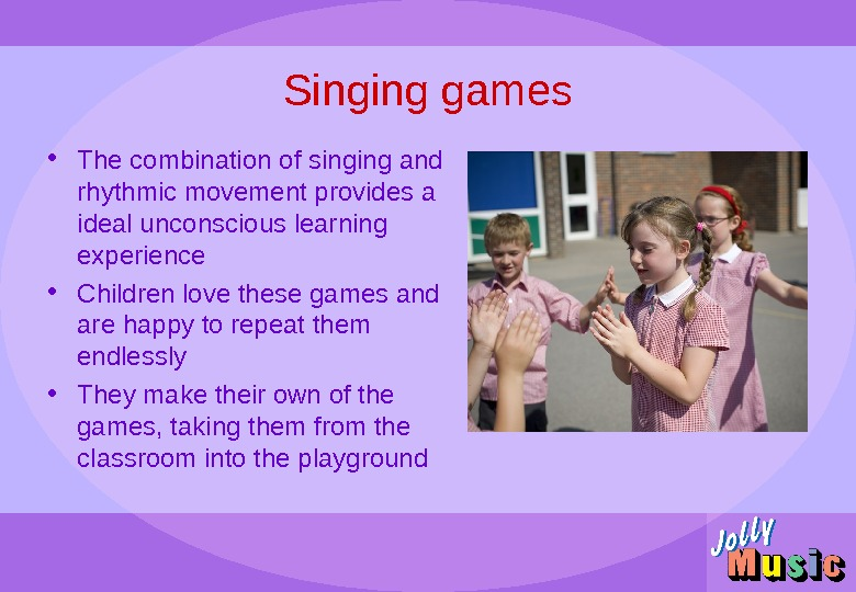 Singing games • The combination of singing and rhythmic movement provides a ideal unconscious learning experience
