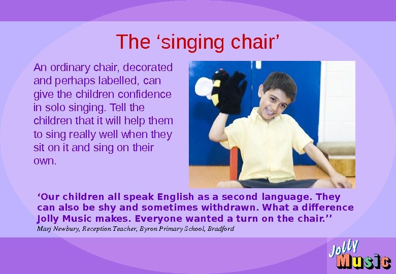 The 'singing chair' An ordinary chair, decorated and perhaps labelled, can give the children confidence in