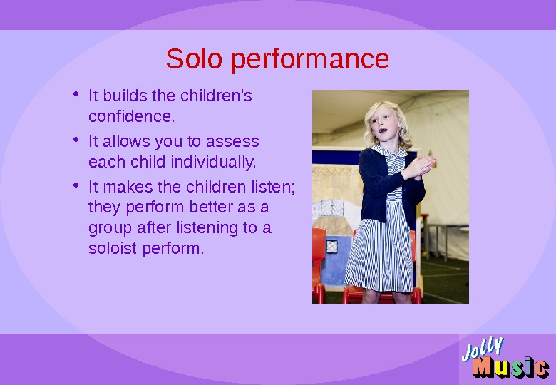 Solo performance • It builds the children's confidence.  • It allows you to assess each