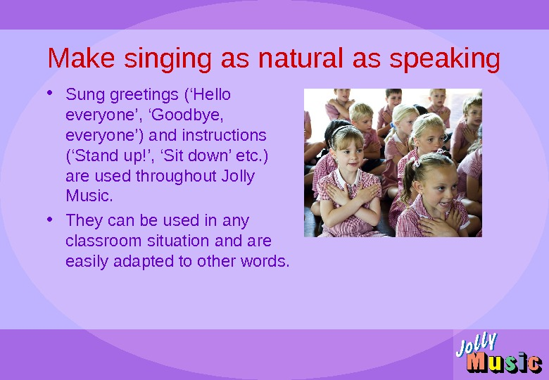 Make singing as natural as speaking • Sung greetings ('Hello everyone', 'Goodbye,  everyone') and instructions