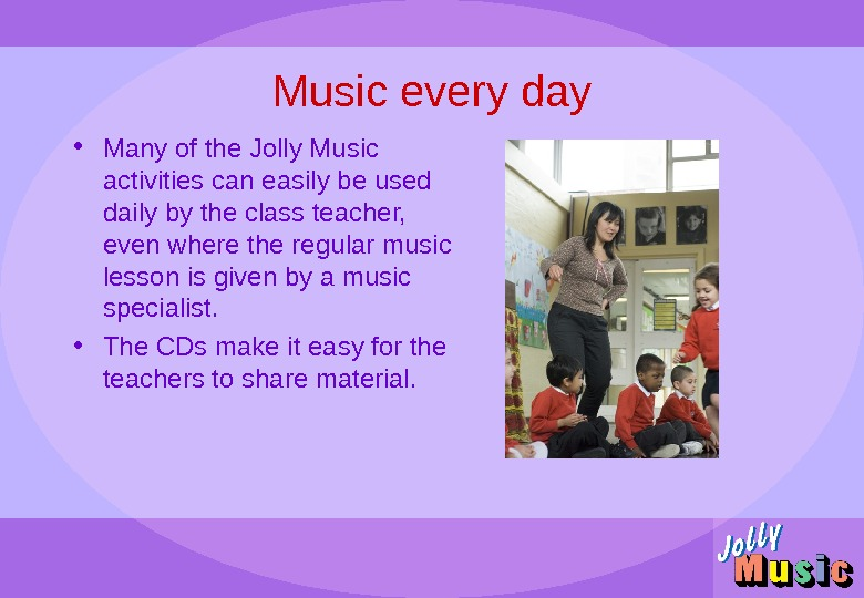 Music every day • Many of the Jolly Music activities can easily be used daily by