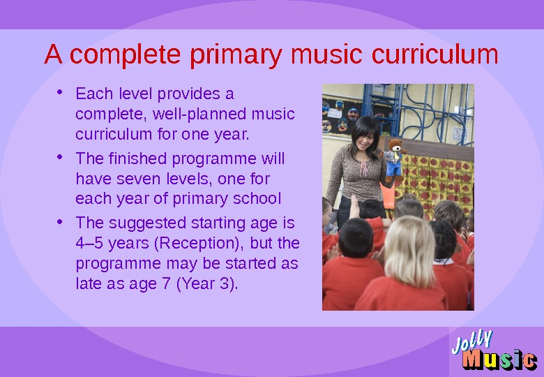 A complete primary music curriculum • Each level provides a complete, well-planned music curriculum for one
