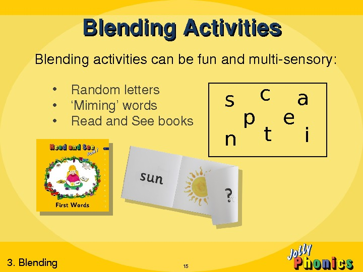 Blending. Activities Blendingactivitiescanbefunandmultisensory:  • Randomletters • ' Miming'words • Readand. Seebooks 15 s a p