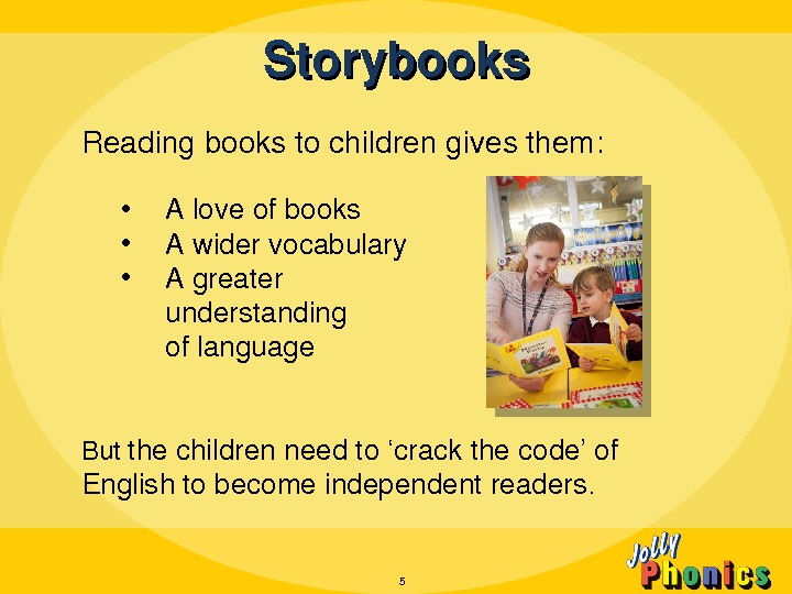 Storybooks Readingbookstochildrengivesthem:  • Aloveofbooks • Awidervocabulary • Agreater understanding oflanguage But thechildrenneedto'crackthecode'of Englishtobecomeindependentreaders. 5