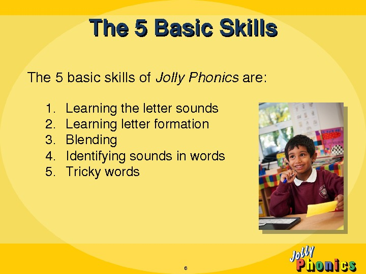 The 5 Basic. Skills 6 The 5 basicskillsof Jolly. Phonics are: 1. Learningthelettersounds 2. Learningletterformation 3.