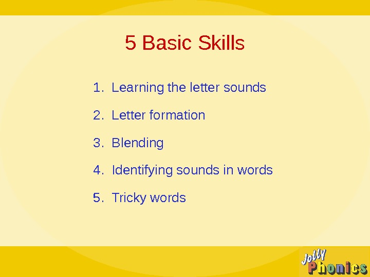 5 Basic Skills 1.  Learning the letter sounds 2.  Letter formation 3.  Blending