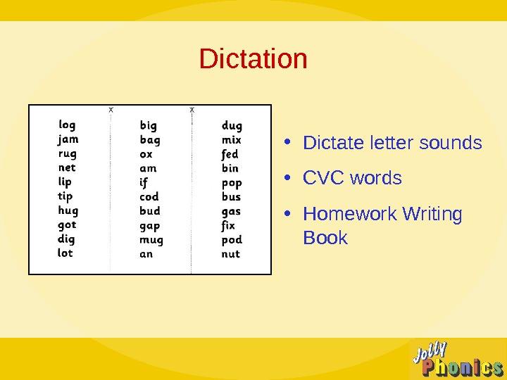 Dictation • Dictate letter sounds • CVC words  • Homework Writing Book