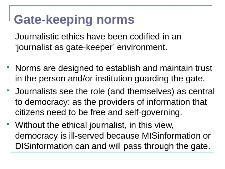 Gate-keeping norms Journalistic ethics have been codified in an 'journalist as gate-keeper' environment.