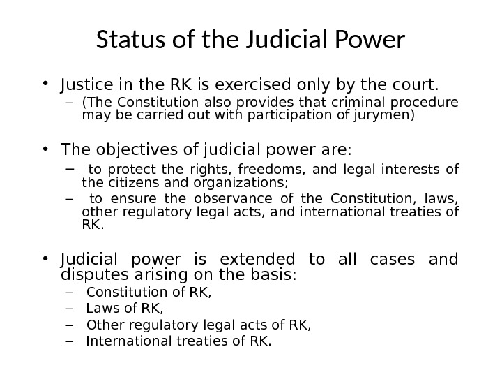 Status of the Judicial Power • Justice in the RK is exercised only by the court.