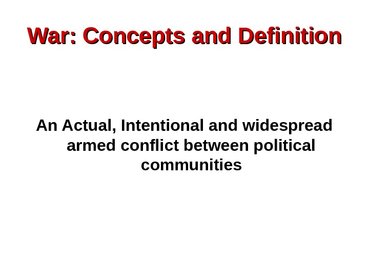War: Concepts and Definition An Actual, Intentional and widespread armed conflict between political communities