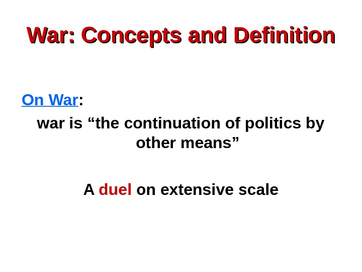 "War: Concepts and Definition On War :  war is ""the continuation of politics"