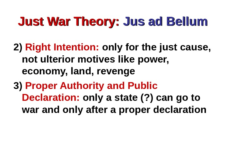 Just War Theory:  Jus ad Bellum 2) Right Intention:  only for the