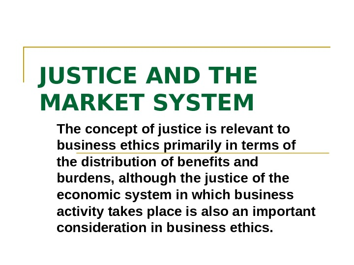 JUSTICE AND THE MARKET SYSTEM The concept of justice is relevant to business ethics primarily in