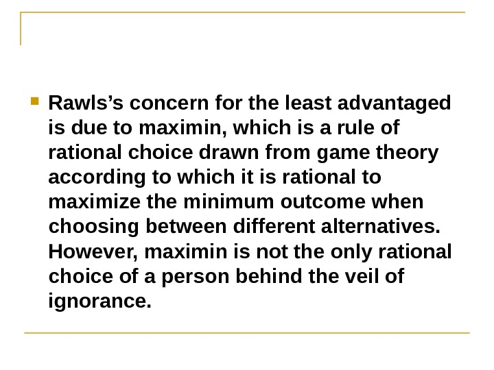 Rawls's concern for the least advantaged is due to maximin, which is a rule of