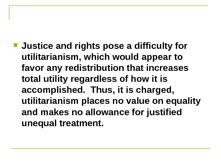 Justice and rights pose a difficulty for utilitarianism, which would appear to favor any redistribution